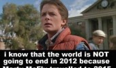 I know that the world is not going to end in 2012 because Marty McFly travelled to 2015.