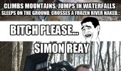 Man vs Wild. Climbs mountains and jumps in waterfalls. Bitch please. Simon Reay does the same holding a camera.