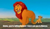Mufasa from The Lion King telling Simba to move faster. Simba, you're falling behind. I must ask you to Mufasa.