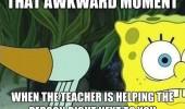 A Spongebob meme. That awkward moment when the teacher is helping the person right next to you.