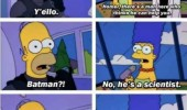 A funny scene from the monorail episode on the Simpsons. Homer, there's a man here who thinks he can help you. Batman?! No, he's a scientist. Batman's a scientist. It's not Batman!